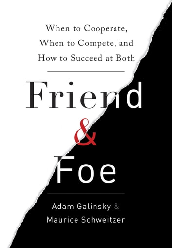 Friend & Foe - When to Cooperate, When to Compete, and How to Succeed at Both ebook by Adam Galinsky,Maurice Schweitzer