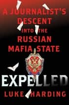 Expelled: A Journalist's Descent into the Russian Mafia State eBook by Luke Harding
