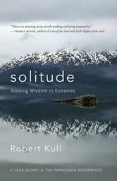 Solitude - Seeking Wisdom in Extremes — A Year Alone in the Patagonia Wilderness ebook by Robert Kull