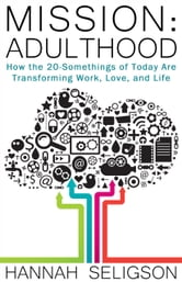 Mission: Adulthood - How the 20-Somethings of Today Are Transforming Work, Love, and Life ebook by Hannah Seligson