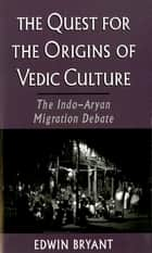The Quest for the Origins of Vedic Culture - The Indo-Aryan Migration Debate ebook by Edwin Bryant