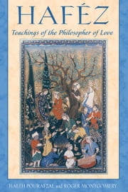 Haféz: Teachings of the Philosopher of Love - Teachings of the Philosopher of Love ebook by Haleh Pourafzal,Roger Montgomery