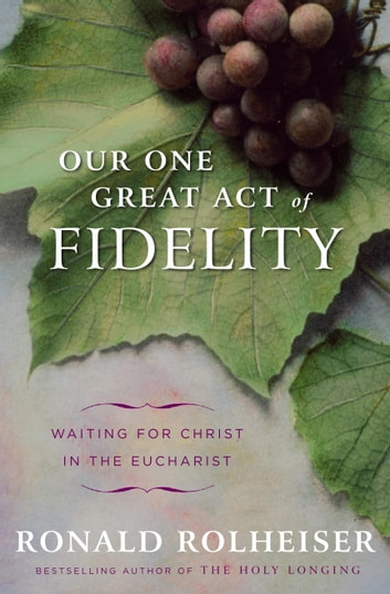 Our One Great Act of Fidelity - Waiting for Christ in the Eucharist ebook by Ronald Rolheiser