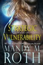 Strategic Vulnerability: New & Lengthened 2016 Anniversary Edition - Immortal Ops, #4 ebook by Mandy M. Roth