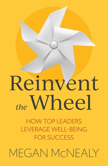 Reinvent the Wheel - How Top Leaders Leverage Well-Being for Success ebook by Megan McNealy