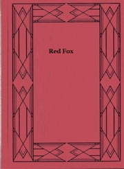 Red Fox The Story of His Adventurous Career in the Ringwaak Wilds and of His Final Triumph over the Enemies of His Kind ebook by Sir Charles G. D. Roberts