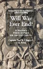 Will War Ever End? - A Soldier's Vision of Peace for the 21st Century ebook by Paul K. Chappell, Dave Grossman