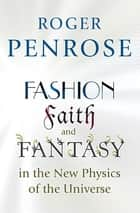 Fashion, Faith, and Fantasy in the New Physics of the Universe ebook by Roger Penrose
