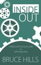 Inside Out - A Biblical and Practical Guide to Self-Leadership ebook by Bruce Hills