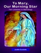 To Mary, Our Morning: Ten Lessons in Mariology ebook by Judith Costello