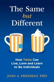 The Same but Different - How Twins Can Live, Love and Learn to Be Individuals ebook by Joan A. Friedman, PhD