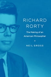 Richard Rorty - The Making of an American Philosopher ebook by Neil Gross