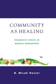 Community As Healing - Pragmatist Ethics in Medical Encounters ebook by Micah D. Hester