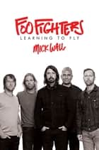 Foo Fighters - Learning to Fly ebook by Mick Wall