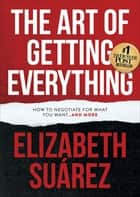 The Art of Getting Everything - How to Negotiate for What You Want . . . and More ebook by Elizabeth Suárez
