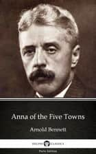 Anna of the Five Towns by Arnold Bennett - Delphi Classics (Illustrated) ebook by Arnold Bennett, Delphi Classics