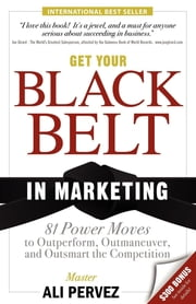 Get Your Black Belt in Marketing - 81 Power Moves to Outperform, Outmaneuver, and Outsmart the Competition ebook by Ali Pervez