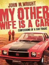 My Other Wife is a Car - Confessions of a car tragic ebook by John Wright