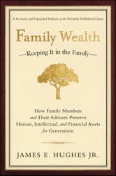 Family Wealth - Keeping It in the Family--How Family Members and Their Advisers Preserve Human, Intellectual, and Financial Assets for Generations ebook by James E. Hughes Jr.
