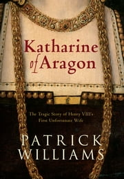 Katherine of Aragon ebook by Patrick Williams