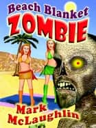 Beach Blanket Zombie: Weird Tales of the Undead & Other Humanoid Horrors - Weird Tales of the Undead & Other Humanoid Horrors ebook by Mark McLaughlin