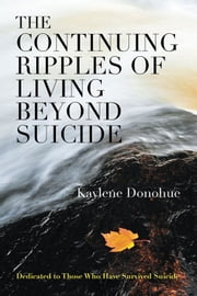 The Continuing Ripples of Living Beyond Suicide - Dedicated to Those Who Have Survived Suicide ebook by Kaylene Donohue