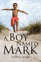A Boy Named Mark ebook by Michael White