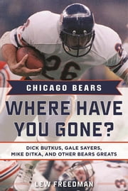 Chicago Bears: Where Have You Gone? - Dick Butkus, Gale Sayers, Mike Ditka, and Other Bears Greats ebook by Lew Freedman