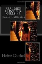 """Real Men Don't Buy Girls"" - I. - Human trafficking ebook by Heinz Duthel"