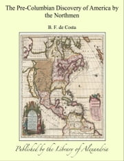 The Pre-Columbian Discovery of America by the Northmen ebook by B. F. de Costa