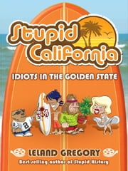Stupid California: Idiots in the Golden State - Idiots in the Golden State ebook by Leland Gregory