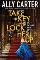 Take the Key and Lock Her Up (Embassy Row, Book 3) ebook by Ally Carter
