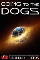 Going to the Dogs ebook by Michael D. Britton