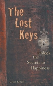 The Lost Keys - Unlock the Secrets to Happiness ebook by Chris Smith