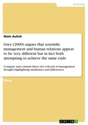 Grey (2009) argues that scientific management and human relations appear to be very different but in fact both attempting to achieve the same ends - Compare and contrast these two schools of management thought highlighting similarities and differences ebook by Niels Aulich