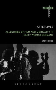 Afterlives: Allegories of Film and Mortality in Early Weimar Germany ebook by Steve Choe