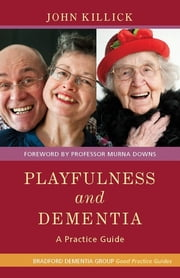 Playfulness and Dementia - A Practice Guide ebook by John Killick,Kate Allan,Robin Lang,Sarah Zoutewelle-Morris,Nicola Hodge,Ian Cameron