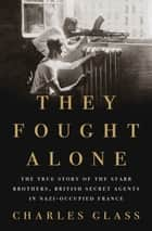 They Fought Alone - The True Story of the Starr Brothers, British Secret Agents in Nazi-Occupied France ebook by Charles Glass