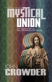 Mystical Union - Stuff they never told you about the finished work of the Cross ebook by John Crowder