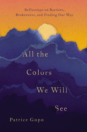 All the Colors We Will See - Reflections on Barriers, Brokenness, and Finding Our Way ebook by Patrice Gopo