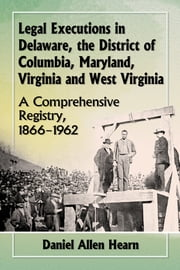 Legal Executions in Delaware, the District of Columbia, Maryland, Virginia and West Virginia - A Comprehensive Registry, 1866–1962 ebook by Daniel Allen Hearn