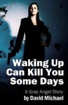 Waking Up Can Kill You Some Days ebook by David R. Michael