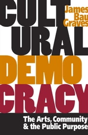 Cultural Democracy - The Arts, Community, and the Public Purpose ebook by James Bau Graves