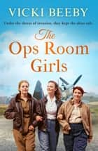 The Ops Room Girls - An uplifting and romantic WW2 saga ebook by Vicki Beeby