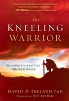 The Kneeling Warrior - Winning Your Battles Through Prayer ebook by David Ireland, PhD