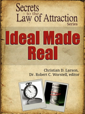 Secrets to the Law of Attraction: Ideal Made Real - based on the works of Christian D. Larson eBook by Dr. Robert C. Worstell,Christian D. Larson