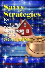 Savvy Strategies for Turning Your Mortgage into a Goldmine ebook by Samuel N Asare