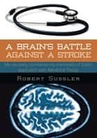 A BRAIN'S BATTLE AGAINST A STROKE ebook by ROBERT SUSSLER