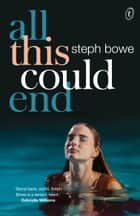 All This Could End ebook by Steph Bowe