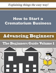 How to Start a Crematorium Business (Beginners Guide) ebook by Jeanetta Petty,Sam Enrico